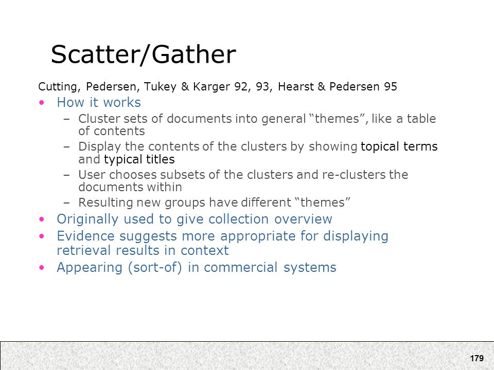 "179 Scatter/Gather Cutting, Pedersen, Tukey & Karger 92, 93, Hearst & Pedersen 95 How it works –Cluster sets of documents into general ""themes"", like"