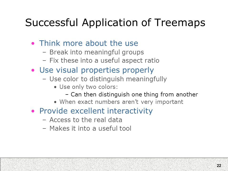 22 Successful Application of Treemaps Think more about the use –Break into meaningful groups –Fix these into a useful aspect ratio Use visual properti