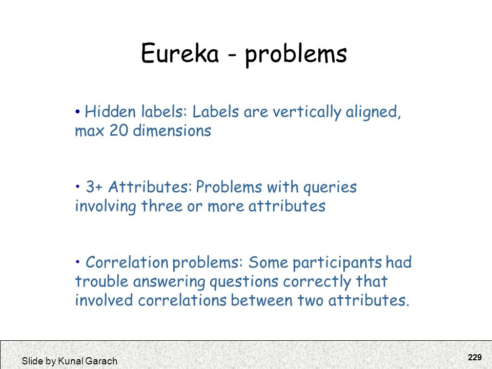 229 Slide by Kunal Garach Eureka - problems Hidden labels: Labels are vertically aligned, max 20 dimensions 3+ Attributes: Problems with queries invol