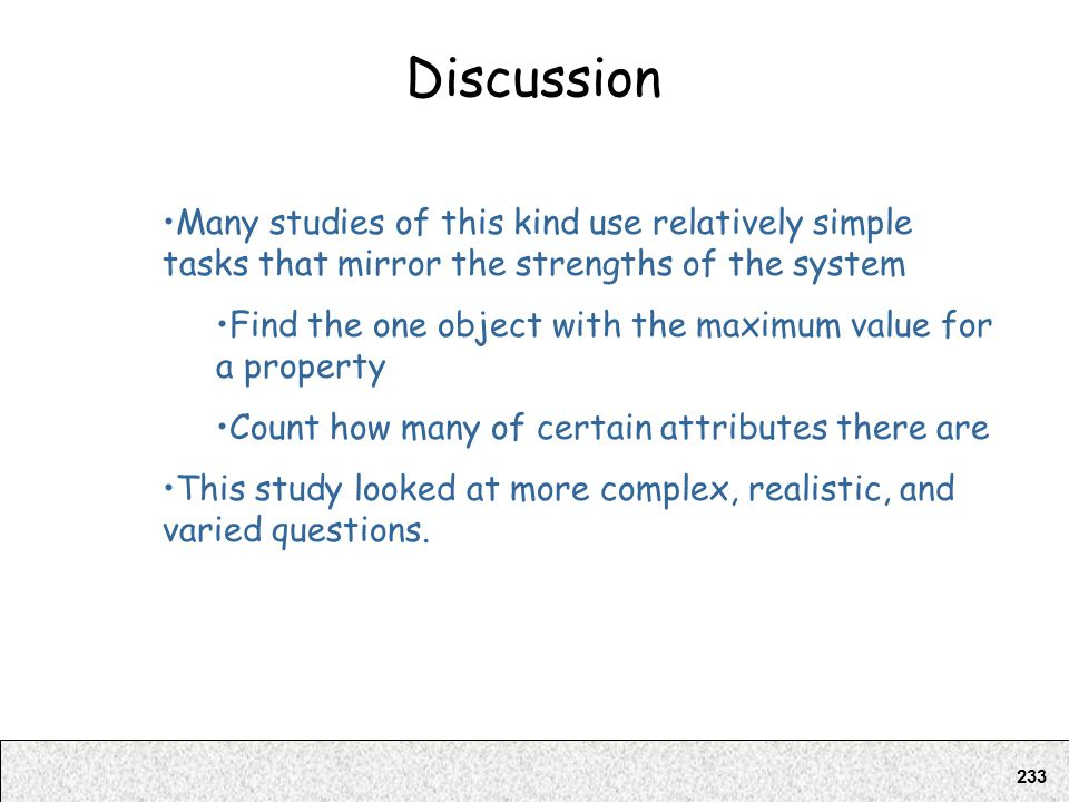 233 Discussion Many studies of this kind use relatively simple tasks that mirror the strengths of the system Find the one object with the maximum valu