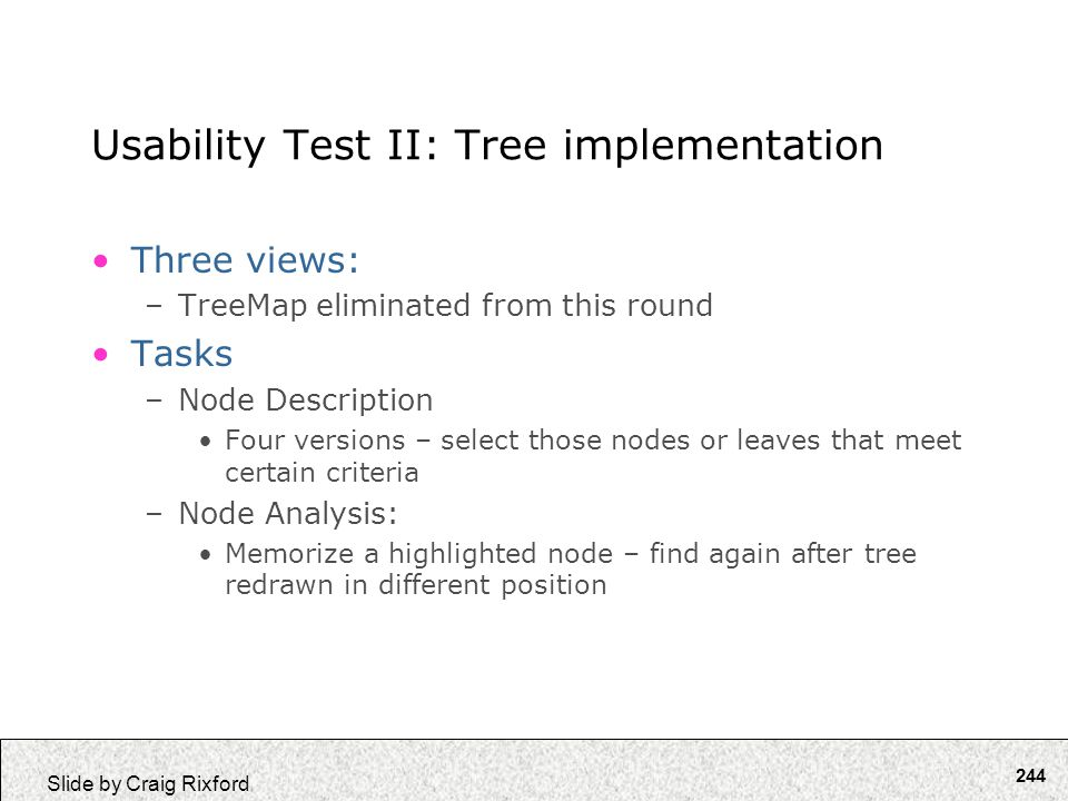 244 Slide by Craig Rixford Usability Test II: Tree implementation Three views: –TreeMap eliminated from this round Tasks –Node Description Four versio