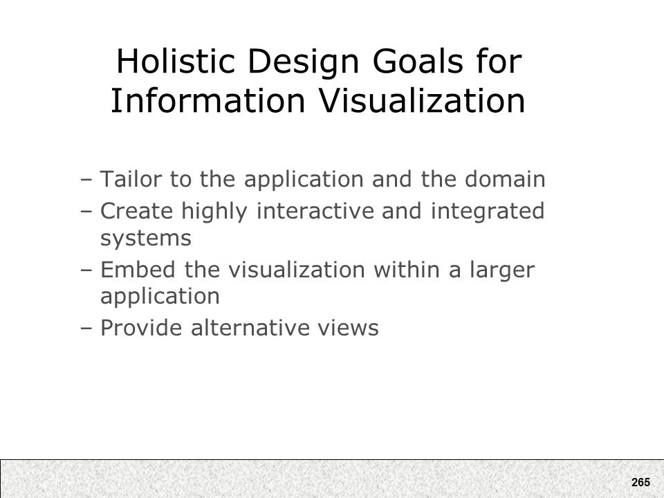 265 Holistic Design Goals for Information Visualization –Tailor to the application and the domain –Create highly interactive and integrated systems –E