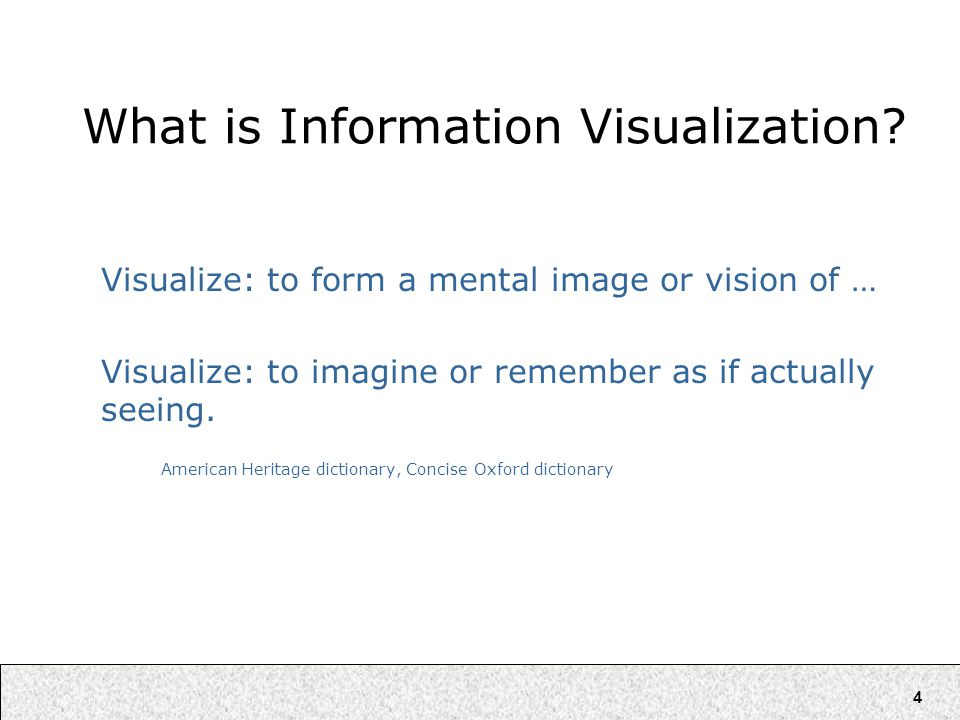 4 What is Information Visualization? Visualize: to form a mental image or vision of … Visualize: to imagine or remember as if actually seeing. America