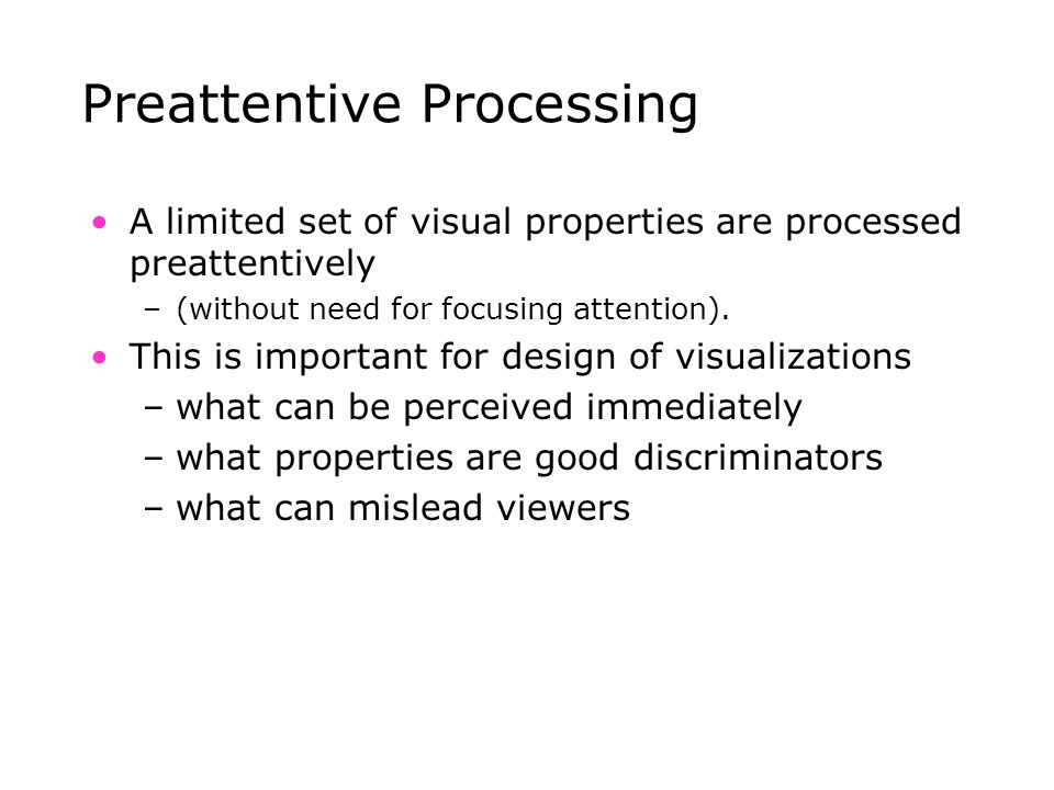 Preattentive Processing A limited set of visual properties are processed preattentively –(without need for focusing attention). This is important for