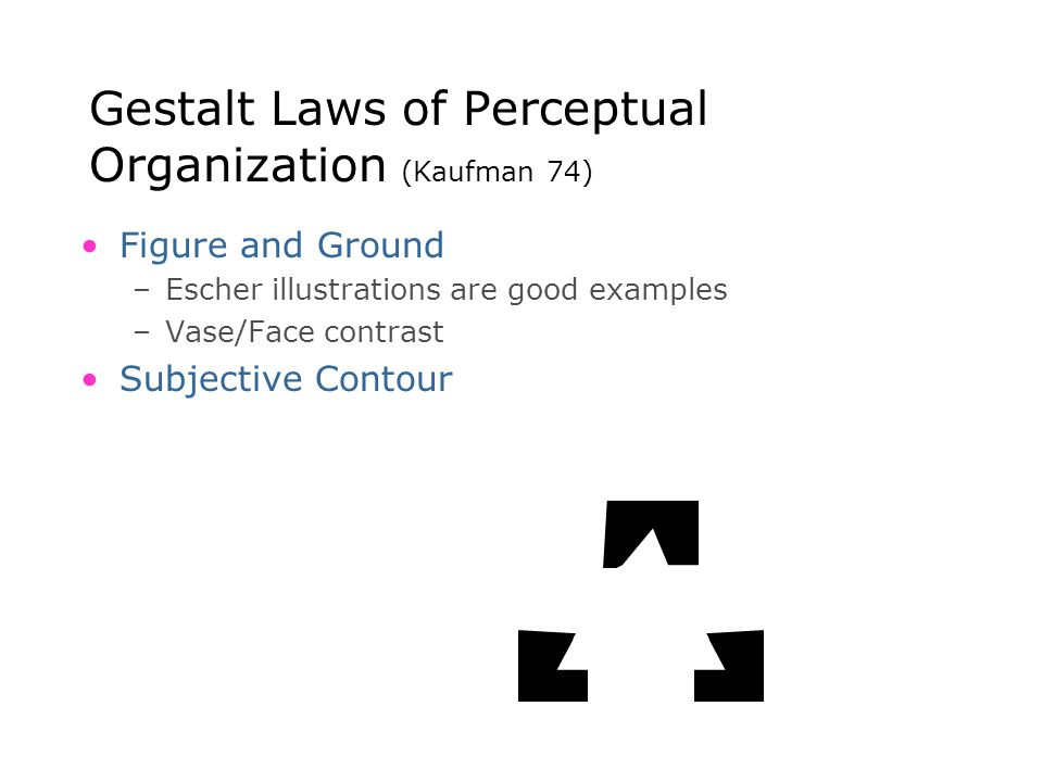 Gestalt Laws of Perceptual Organization (Kaufman 74) Figure and Ground –Escher illustrations are good examples –Vase/Face contrast Subjective Contour