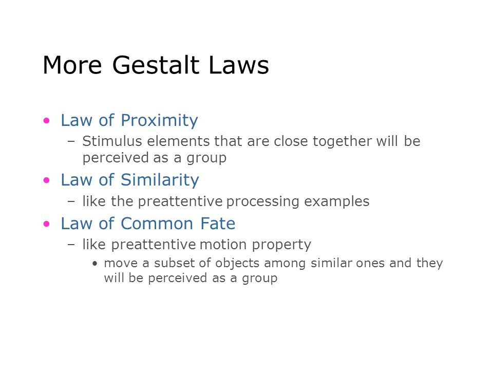 More Gestalt Laws Law of Proximity –Stimulus elements that are close together will be perceived as a group Law of Similarity –like the preattentive pr