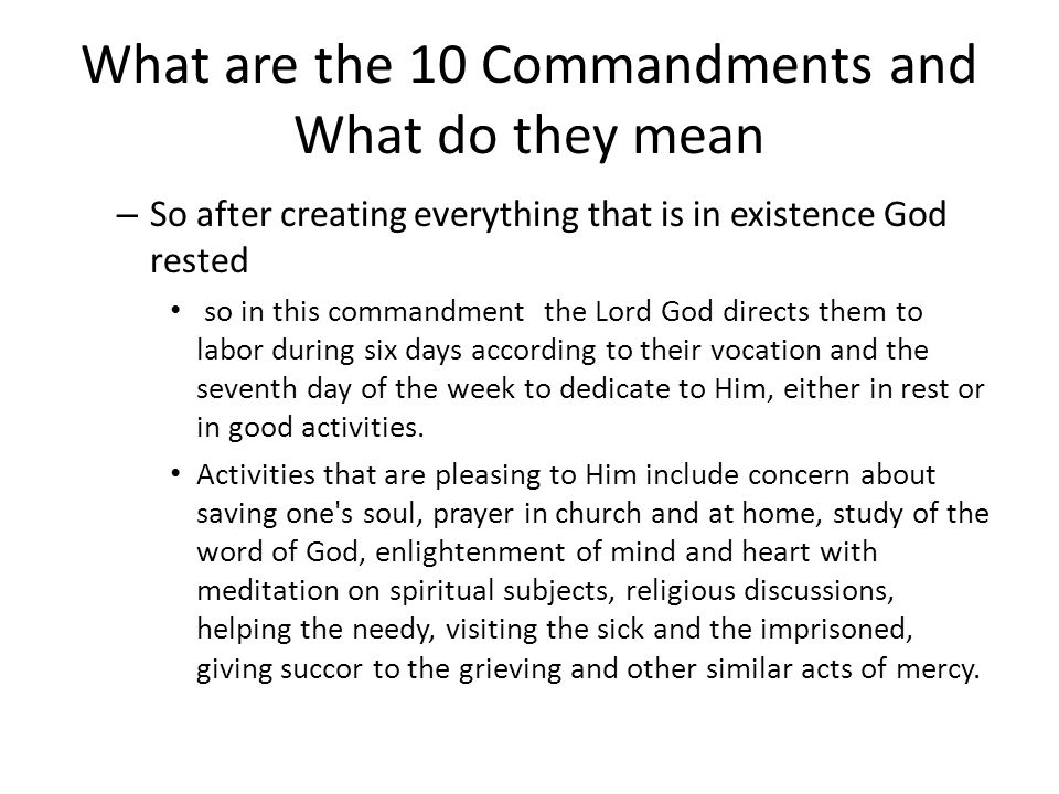 What are the 10 Commandments and What do they mean – So after creating everything that is in existence God rested so in this commandment the Lord God directs them to labor during six days according to their vocation and the seventh day of the week to dedicate to Him, either in rest or in good activities.