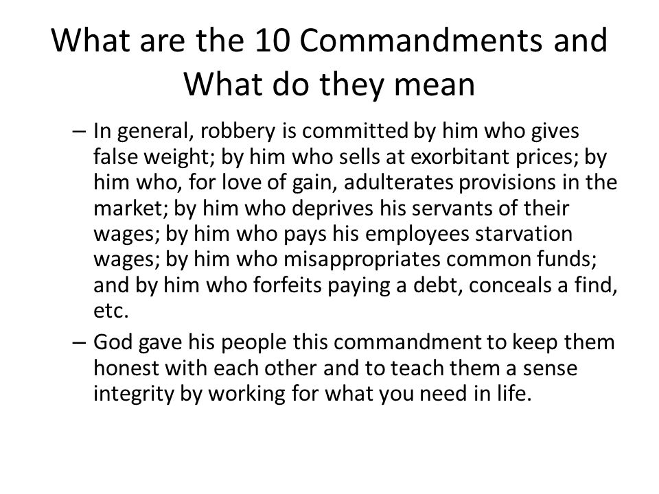 What are the 10 Commandments and What do they mean – In general, robbery is committed by him who gives false weight; by him who sells at exorbitant prices; by him who, for love of gain, adulterates provisions in the market; by him who deprives his servants of their wages; by him who pays his employees starvation wages; by him who misappropriates common funds; and by him who forfeits paying a debt, conceals a find, etc.