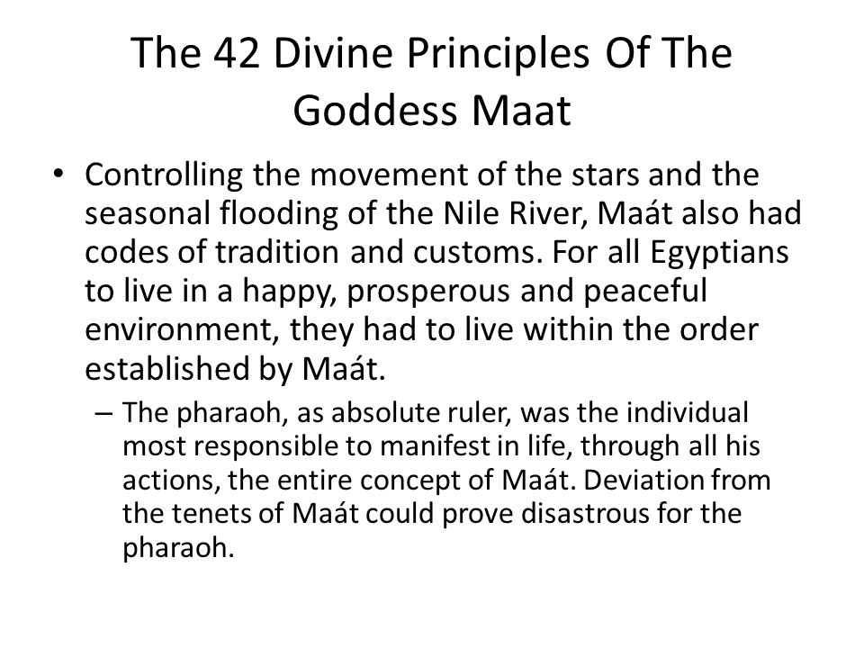 The 42 Divine Principles Of The Goddess Maat Controlling the movement of the stars and the seasonal flooding of the Nile River, Maát also had codes of tradition and customs.