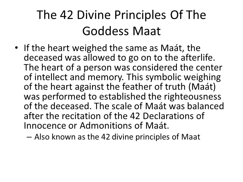 The 42 Divine Principles Of The Goddess Maat If the heart weighed the same as Maát, the deceased was allowed to go on to the afterlife.