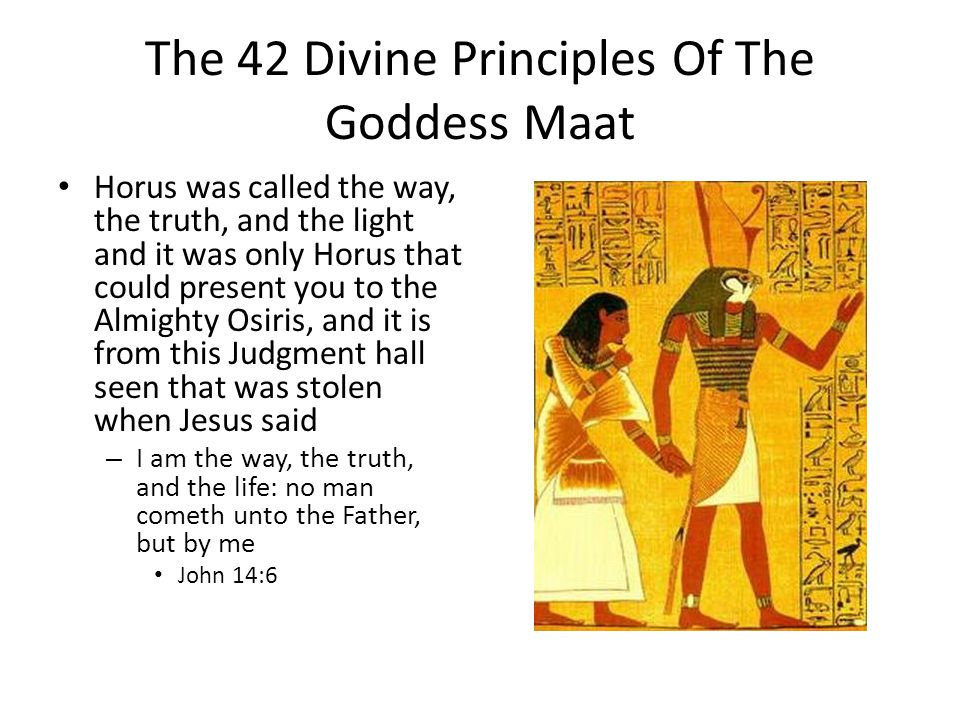 The 42 Divine Principles Of The Goddess Maat Horus was called the way, the truth, and the light and it was only Horus that could present you to the Almighty Osiris, and it is from this Judgment hall seen that was stolen when Jesus said – I am the way, the truth, and the life: no man cometh unto the Father, but by me John 14:6