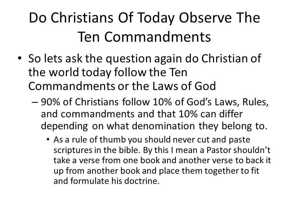 Do Christians Of Today Observe The Ten Commandments So lets ask the question again do Christian of the world today follow the Ten Commandments or the Laws of God – 90% of Christians follow 10% of God's Laws, Rules, and commandments and that 10% can differ depending on what denomination they belong to.
