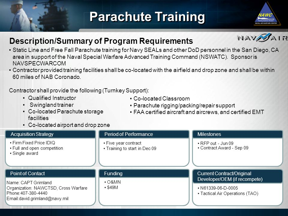 Description/Summary of Program Requirements Milestones Current Contract/Original Developer/OEM (if recompete) Period of Performance Funding Parachute Training Acquisition Strategy Point of Contact Static Line and Free Fall Parachute training for Navy SEALs and other DoD personnel in the San Diego, CA area in support of the Naval Special Warfare Advanced Training Command (NSWATC).