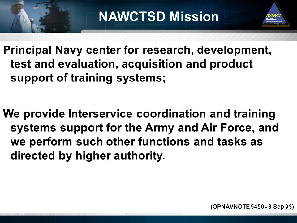Principal Navy center for research, development, test and evaluation, acquisition and product support of training systems; We provide Interservice coordination and training systems support for the Army and Air Force, and we perform such other functions and tasks as directed by higher authority.