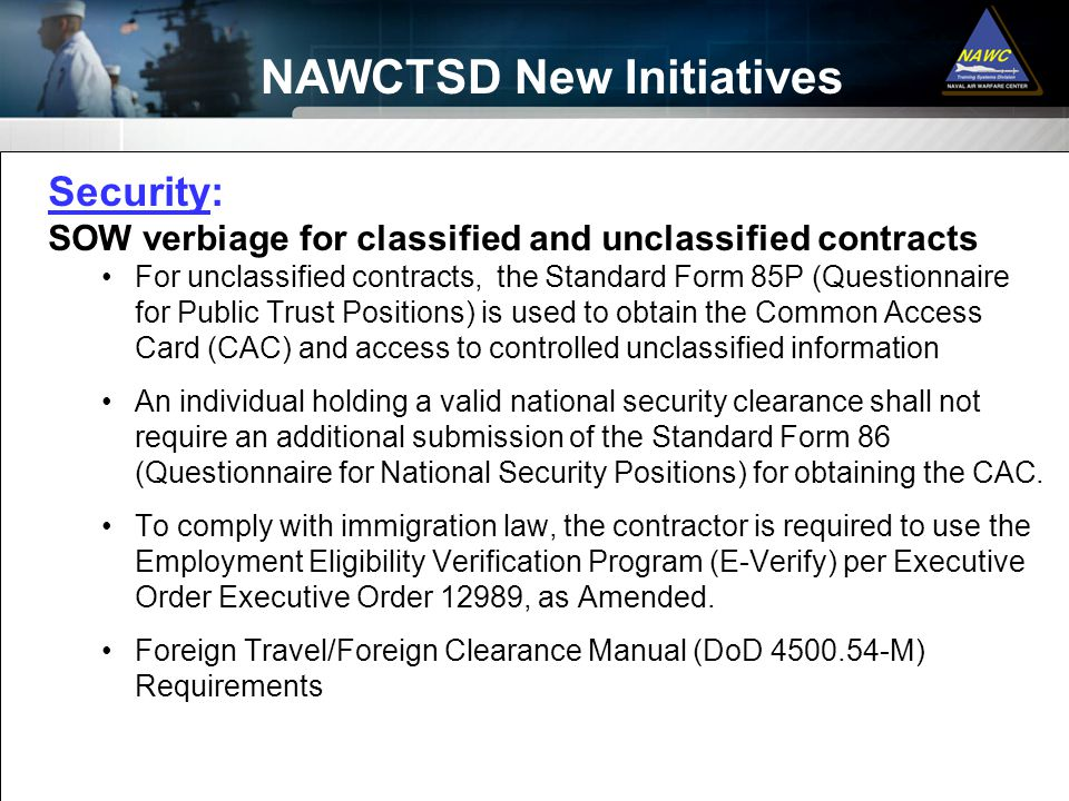 Security: SOW verbiage for classified and unclassified contracts For unclassified contracts, the Standard Form 85P (Questionnaire for Public Trust Positions) is used to obtain the Common Access Card (CAC) and access to controlled unclassified information An individual holding a valid national security clearance shall not require an additional submission of the Standard Form 86 (Questionnaire for National Security Positions) for obtaining the CAC.