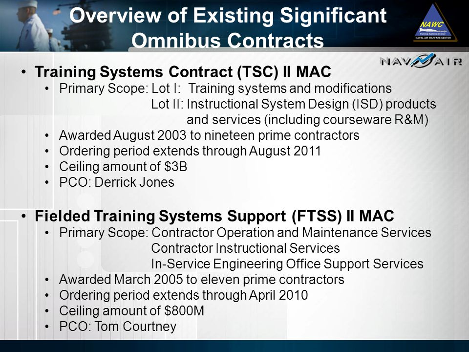 Training Systems Contract (TSC) II MAC Primary Scope: Lot I: Training systems and modifications Lot II: Instructional System Design (ISD) products and services (including courseware R&M) Awarded August 2003 to nineteen prime contractors Ordering period extends through August 2011 Ceiling amount of $3B PCO: Derrick Jones Fielded Training Systems Support (FTSS) II MAC Primary Scope: Contractor Operation and Maintenance Services Contractor Instructional Services In-Service Engineering Office Support Services Awarded March 2005 to eleven prime contractors Ordering period extends through April 2010 Ceiling amount of $800M PCO: Tom Courtney Overview of Existing Significant Omnibus Contracts