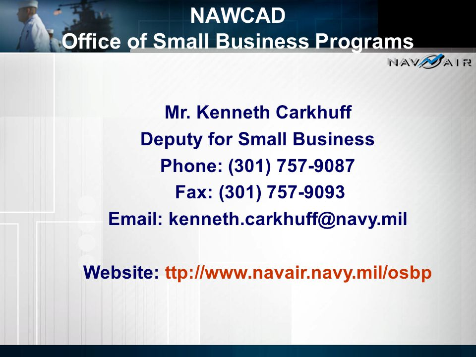 Mr. Kenneth Carkhuff Deputy for Small Business Phone: (301) 757-9087 Fax: (301) 757-9093 Email: kenneth.carkhuff@navy.mil Website: ttp://www.navair.na