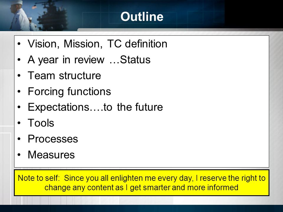 Outline Vision, Mission, TC definition A year in review …Status Team structure Forcing functions Expectations….to the future Tools Processes Measures Note to self: Since you all enlighten me every day, I reserve the right to change any content as I get smarter and more informed