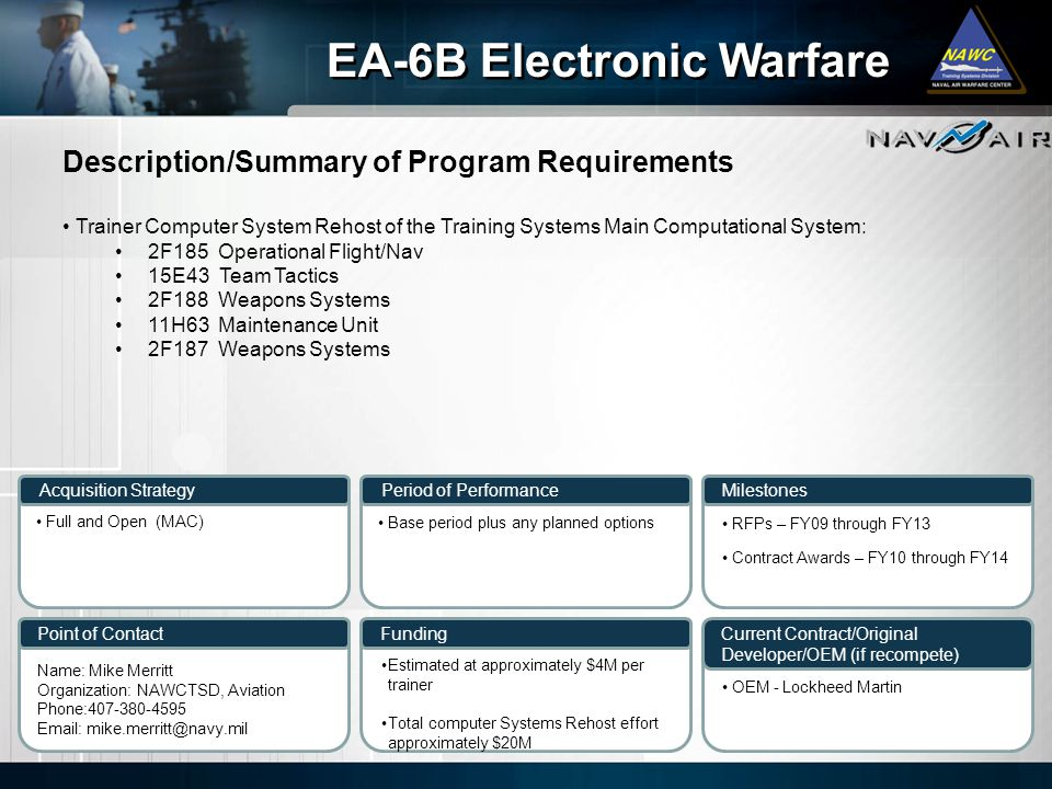 Description/Summary of Program Requirements Milestones Current Contract/Original Developer/OEM (if recompete) Period of Performance Funding EA-6B Electronic Warfare Acquisition Strategy Point of Contact Trainer Computer System Rehost of the Training Systems Main Computational System: 2F185 Operational Flight/Nav 15E43 Team Tactics 2F188 Weapons Systems 11H63 Maintenance Unit 2F187 Weapons Systems Full and Open (MAC) Base period plus any planned options Name: Mike Merritt Organization: NAWCTSD, Aviation Phone:407-380-4595 Email: mike.merritt@navy.mil Estimated at approximately $4M per trainer Total computer Systems Rehost effort approximately $20M RFPs – FY09 through FY13 Contract Awards – FY10 through FY14 OEM - Lockheed Martin