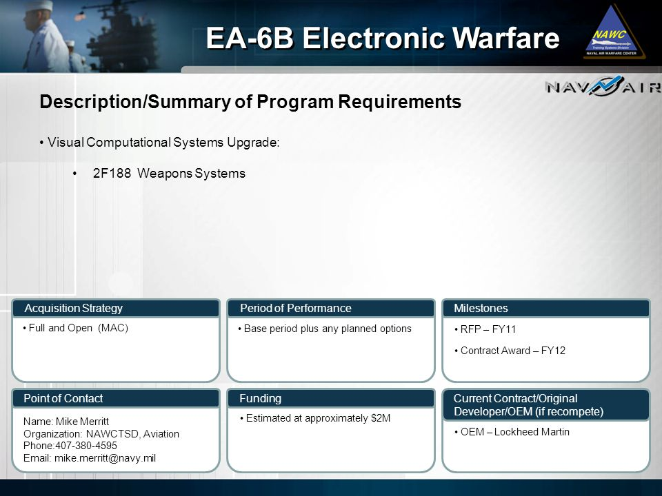 Description/Summary of Program Requirements Milestones Current Contract/Original Developer/OEM (if recompete) Period of Performance Funding EA-6B Electronic Warfare Acquisition Strategy Point of Contact Visual Computational Systems Upgrade: 2F188 Weapons Systems Full and Open (MAC) Base period plus any planned options Name: Mike Merritt Organization: NAWCTSD, Aviation Phone:407-380-4595 Email: mike.merritt@navy.mil Estimated at approximately $2M RFP – FY11 Contract Award – FY12 OEM – Lockheed Martin