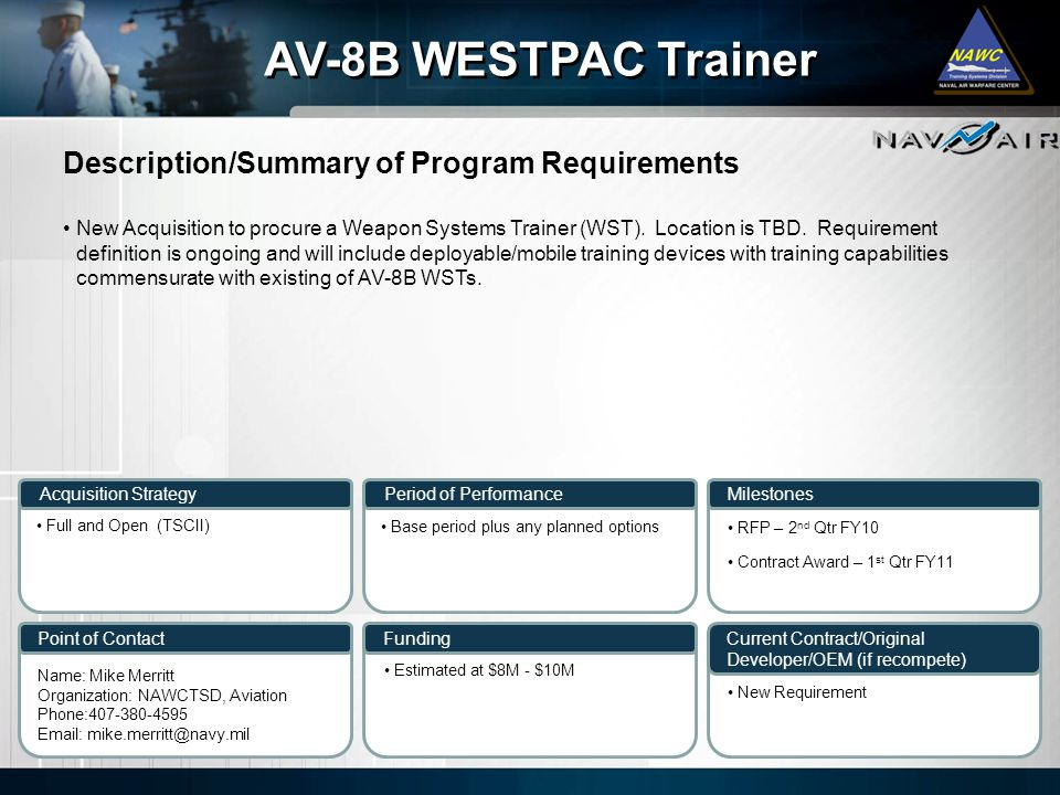 Description/Summary of Program Requirements Milestones Current Contract/Original Developer/OEM (if recompete) Period of Performance Funding AV-8B WESTPAC Trainer Acquisition Strategy Point of Contact New Acquisition to procure a Weapon Systems Trainer (WST).