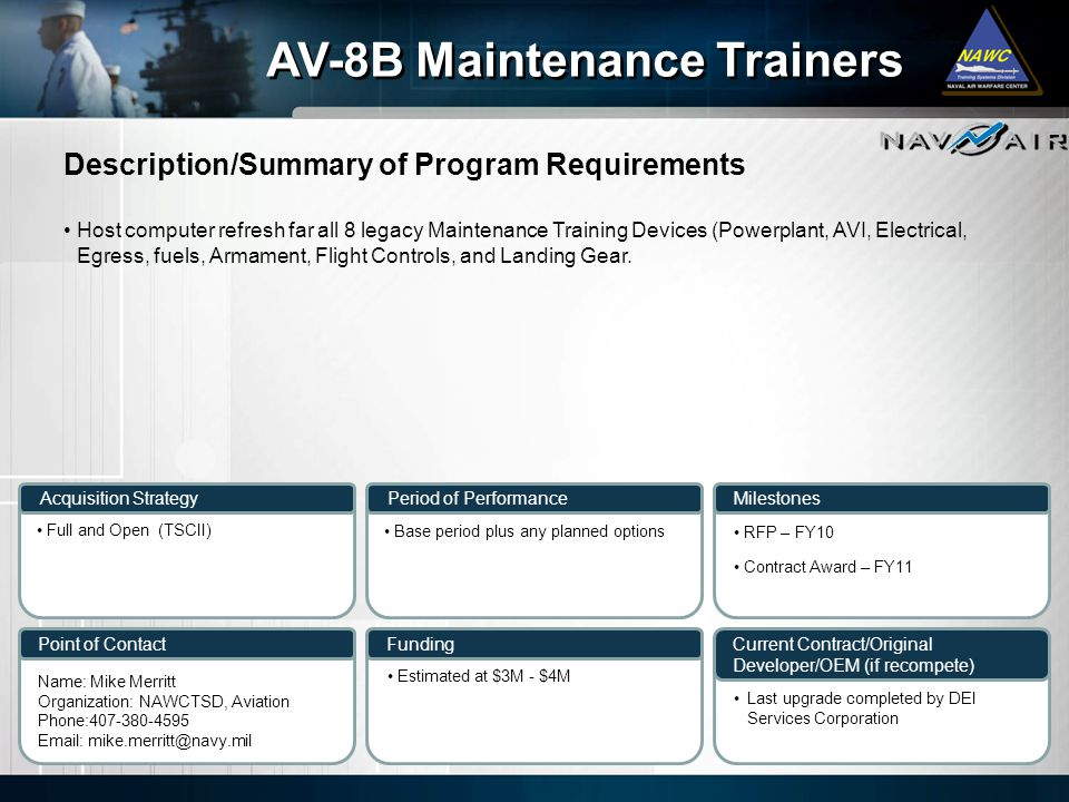Description/Summary of Program Requirements Milestones Current Contract/Original Developer/OEM (if recompete) Period of Performance Funding AV-8B Maintenance Trainers Acquisition Strategy Point of Contact Host computer refresh far all 8 legacy Maintenance Training Devices (Powerplant, AVI, Electrical, Egress, fuels, Armament, Flight Controls, and Landing Gear.