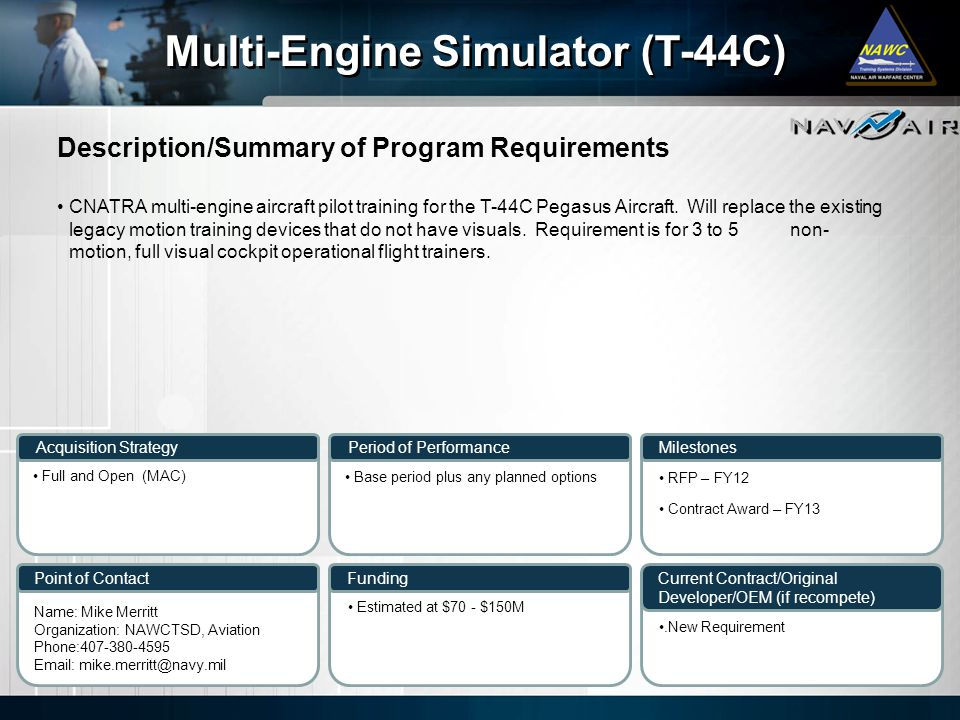Description/Summary of Program Requirements Milestones Current Contract/Original Developer/OEM (if recompete) Period of Performance Funding Multi-Engine Simulator (T-44C) Acquisition Strategy Point of Contact CNATRA multi-engine aircraft pilot training for the T-44C Pegasus Aircraft.