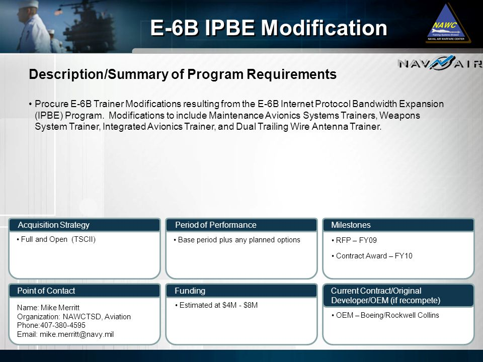 Description/Summary of Program Requirements Milestones Current Contract/Original Developer/OEM (if recompete) Period of Performance Funding E-6B IPBE Modification Acquisition Strategy Point of Contact Procure E-6B Trainer Modifications resulting from the E-6B Internet Protocol Bandwidth Expansion (IPBE) Program.