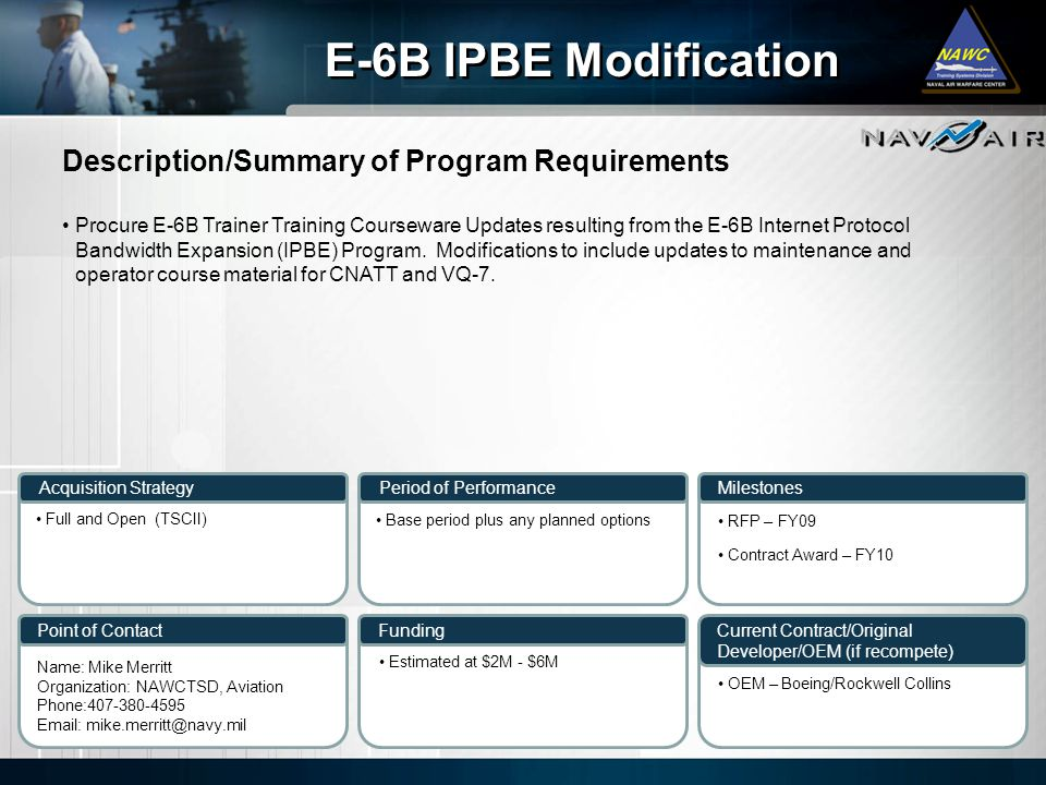Description/Summary of Program Requirements Milestones Current Contract/Original Developer/OEM (if recompete) Period of Performance Funding E-6B IPBE Modification Acquisition Strategy Point of Contact Procure E-6B Trainer Training Courseware Updates resulting from the E-6B Internet Protocol Bandwidth Expansion (IPBE) Program.
