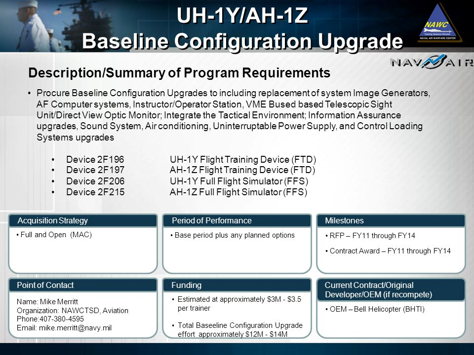 Description/Summary of Program Requirements Milestones Current Contract/Original Developer/OEM (if recompete) Period of Performance Funding UH-1Y/AH-1Z Baseline Configuration Upgrade UH-1Y/AH-1Z Baseline Configuration Upgrade Acquisition Strategy Point of Contact Procure Baseline Configuration Upgrades to including replacement of system Image Generators, AF Computer systems, Instructor/Operator Station, VME Bused based Telescopic Sight Unit/Direct View Optic Monitor; Integrate the Tactical Environment; Information Assurance upgrades, Sound System, Air conditioning, Uninterruptable Power Supply, and Control Loading Systems upgrades Device 2F196UH-1Y Flight Training Device (FTD) Device 2F197AH-1Z Flight Training Device (FTD) Device 2F206UH-1Y Full Flight Simulator (FFS) Device 2F215AH-1Z Full Flight Simulator (FFS) Full and Open (MAC) Base period plus any planned options Name: Mike Merritt Organization: NAWCTSD, Aviation Phone:407-380-4595 Email: mike.merritt@navy.mil Estimated at approximately $3M - $3.5 per trainer Total Baseeline Configuration Upgrade effort approximately $12M - $14M RFP – FY11 through FY14 Contract Award – FY11 through FY14 OEM – Bell Helicopter (BHTI)