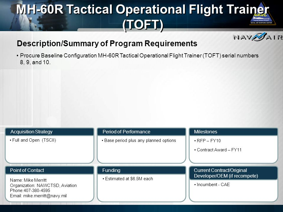 Description/Summary of Program Requirements Milestones Current Contract/Original Developer/OEM (if recompete) Period of Performance Funding MH-60R Tactical Operational Flight Trainer (TOFT) MH-60R Tactical Operational Flight Trainer (TOFT) Acquisition Strategy Point of Contact Procure Baseline Configuration MH-60R Tactical Operational Flight Trainer (TOFT) serial numbers 8, 9, and 10.