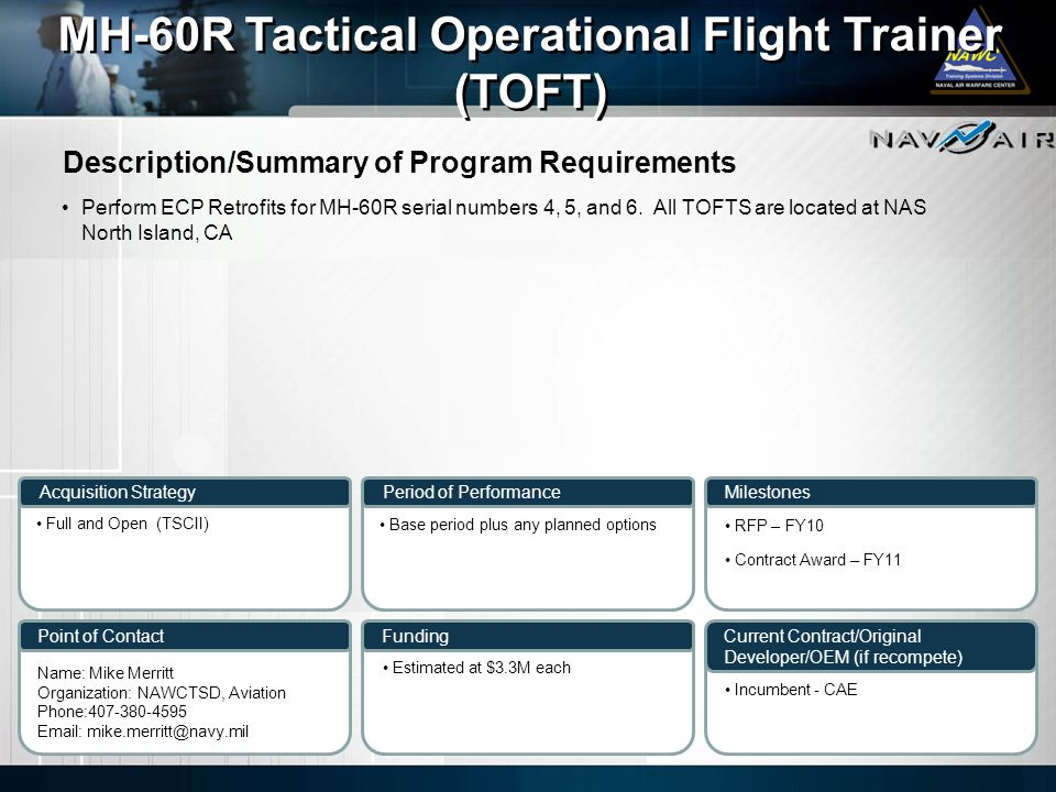 Description/Summary of Program Requirements Milestones Current Contract/Original Developer/OEM (if recompete) Period of Performance Funding MH-60R Tactical Operational Flight Trainer (TOFT) MH-60R Tactical Operational Flight Trainer (TOFT) Acquisition Strategy Point of Contact Perform ECP Retrofits for MH-60R serial numbers 4, 5, and 6.