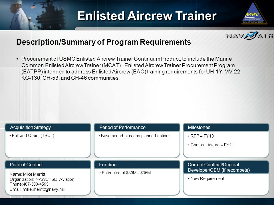 Description/Summary of Program Requirements Milestones Current Contract/Original Developer/OEM (if recompete) Period of Performance Funding Enlisted Aircrew Trainer Acquisition Strategy Point of Contact Procurement of USMC Enlisted Aircrew Trainer Continuum Product, to include the Marine Common Enlisted Aircrew Trainer (MCAT).
