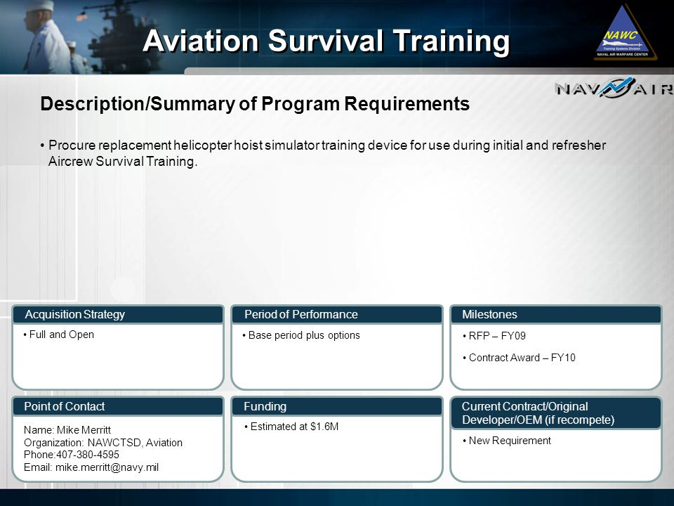 Description/Summary of Program Requirements Milestones Current Contract/Original Developer/OEM (if recompete) Period of Performance Funding Aviation Survival Training Acquisition Strategy Point of Contact Procure replacement helicopter hoist simulator training device for use during initial and refresher Aircrew Survival Training.