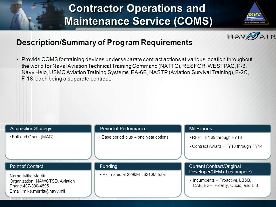 Description/Summary of Program Requirements Milestones Current Contract/Original Developer/OEM (if recompete) Period of Performance Funding Contractor Operations and Maintenance Service (COMS) Contractor Operations and Maintenance Service (COMS) Acquisition Strategy Point of Contact Provide COMS for training devices under separate contract actions at various location throughout the world for Naval Aviation Technical Training Command (NATTC), RESFOR, WESTPAC, P-3, Navy Helo, USMC Aviation Training Systems, EA-6B, NASTP (Aviation Survival Training), E-2C, F-18, each being a separate contract.