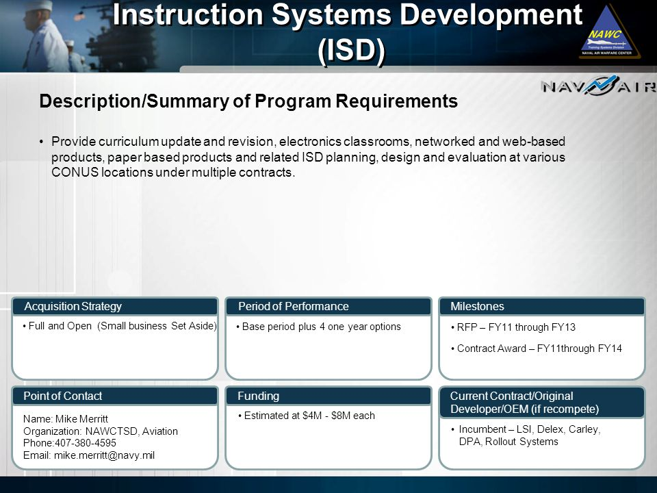 Description/Summary of Program Requirements Milestones Current Contract/Original Developer/OEM (if recompete) Period of Performance Funding Instruction Systems Development (ISD) Instruction Systems Development (ISD) Acquisition Strategy Point of Contact Provide curriculum update and revision, electronics classrooms, networked and web-based products, paper based products and related ISD planning, design and evaluation at various CONUS locations under multiple contracts.