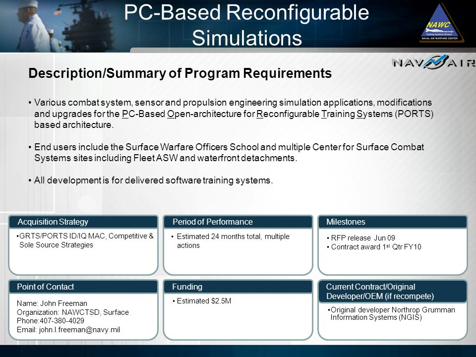 Description/Summary of Program Requirements Milestones Current Contract/Original Developer/OEM (if recompete) Period of Performance Funding Acquisition Strategy Point of Contact Various combat system, sensor and propulsion engineering simulation applications, modifications and upgrades for the PC-Based Open-architecture for Reconfigurable Training Systems (PORTS) based architecture.