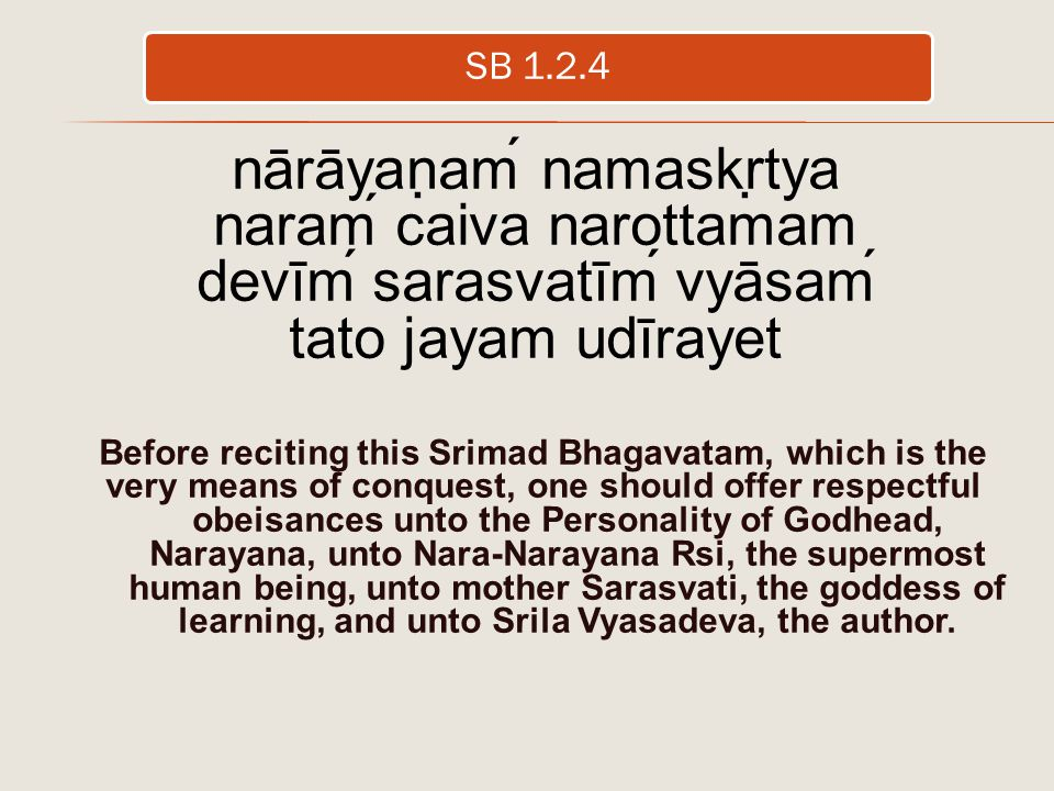 SB 1.2.4 nārāyaṇaḿ namaskṛtya naraḿ caiva narottamam devīḿ sarasvatīḿ vyāsaḿ tato jayam udīrayet Before reciting this Srimad Bhagavatam, which is the very means of conquest, one should offer respectful obeisances unto the Personality of Godhead, Narayana, unto Nara-Narayana Rsi, the supermost human being, unto mother Sarasvati, the goddess of learning, and unto Srila Vyasadeva, the author.