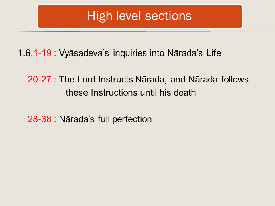 High level sections 1.6.1-19 : Vyāsadeva's inquiries into Nārada's Life 20-27 : The Lord Instructs Nārada, and Nārada follows these Instructions until his death 28-38 : Nārada's full perfection