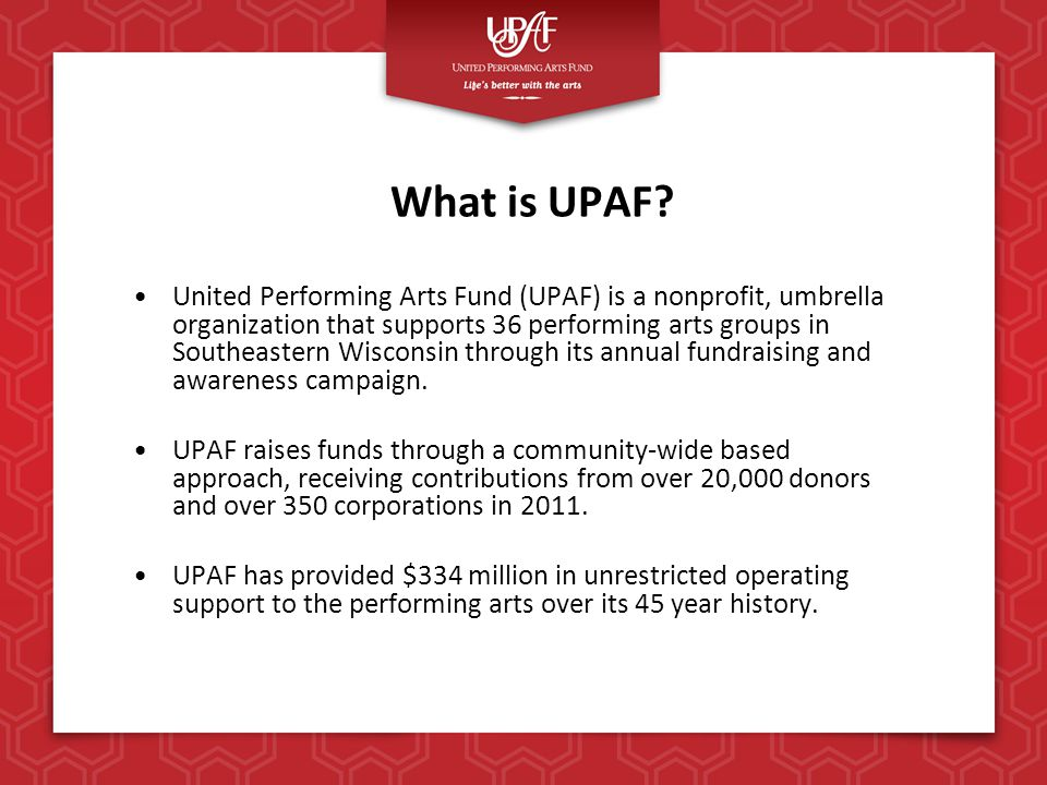 UPAF's Mission & Vision United Performing Arts Fund's mission is to secure community resources, promote the performing arts as a regional asset and improve the quality of life through responsible investment in and financial support of the performing arts in southeastern Wisconsin.