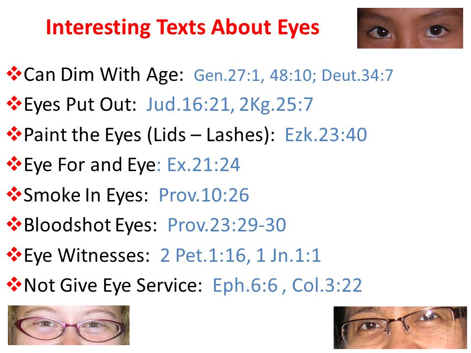 Interesting Texts About Eyes  Can Dim With Age: Gen.27:1, 48:10; Deut.34:7  Eyes Put Out: Jud.16:21, 2Kg.25:7  Paint the Eyes (Lids – Lashes): Ezk.23:40  Eye For and Eye: Ex.21:24  Smoke In Eyes: Prov.10:26  Bloodshot Eyes: Prov.23:29-30  Eye Witnesses: 2 Pet.1:16, 1 Jn.1:1  Not Give Eye Service: Eph.6:6, Col.3:22