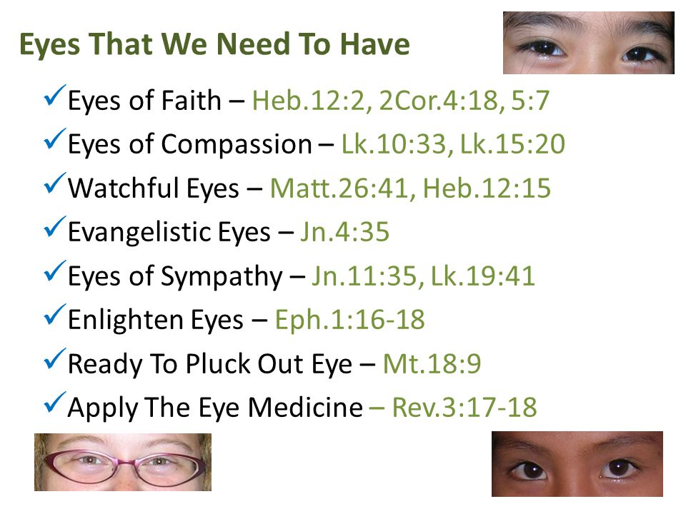 Eyes That We Need To Have Eyes of Faith – Heb.12:2, 2Cor.4:18, 5:7 Eyes of Compassion – Lk.10:33, Lk.15:20 Watchful Eyes – Matt.26:41, Heb.12:15 Evangelistic Eyes – Jn.4:35 Eyes of Sympathy – Jn.11:35, Lk.19:41 Enlighten Eyes – Eph.1:16-18 Ready To Pluck Out Eye – Mt.18:9 Apply The Eye Medicine – Rev.3:17-18