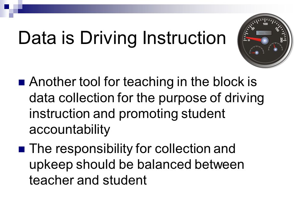 Data is Driving Instruction Another tool for teaching in the block is data collection for the purpose of driving instruction and promoting student accountability The responsibility for collection and upkeep should be balanced between teacher and student