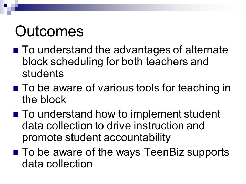 Outcomes To understand the advantages of alternate block scheduling for both teachers and students To be aware of various tools for teaching in the block To understand how to implement student data collection to drive instruction and promote student accountability To be aware of the ways TeenBiz supports data collection
