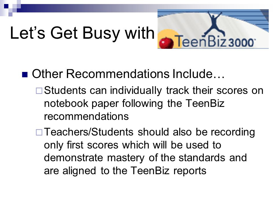 Other Recommendations Include…  Students can individually track their scores on notebook paper following the TeenBiz recommendations  Teachers/Students should also be recording only first scores which will be used to demonstrate mastery of the standards and are aligned to the TeenBiz reports Let's Get Busy with