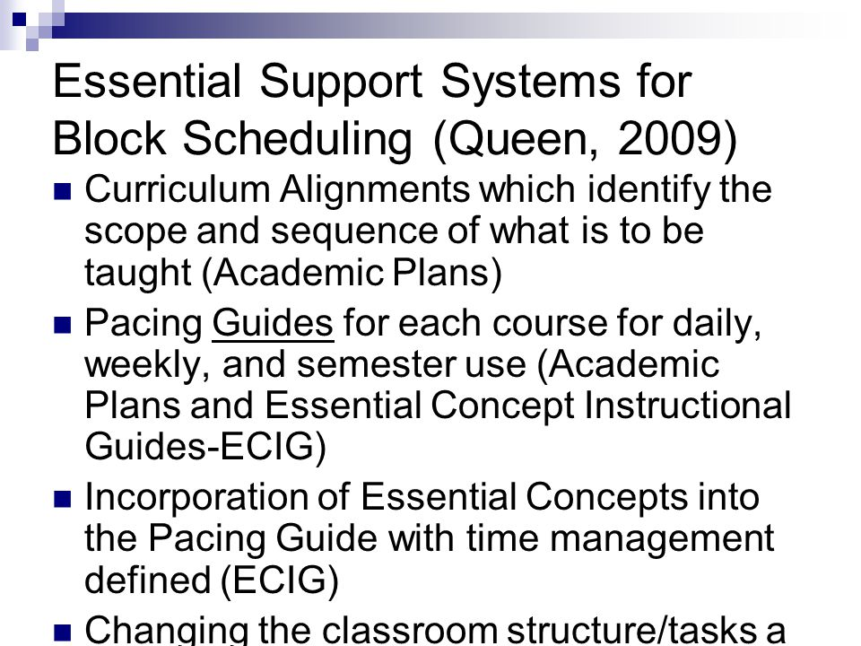 Essential Support Systems for Block Scheduling (Queen, 2009) Curriculum Alignments which identify the scope and sequence of what is to be taught (Academic Plans) Pacing Guides for each course for daily, weekly, and semester use (Academic Plans and Essential Concept Instructional Guides-ECIG) Incorporation of Essential Concepts into the Pacing Guide with time management defined (ECIG) Changing the classroom structure/tasks a minimum of every 20 to 25 minutes (ECIG)