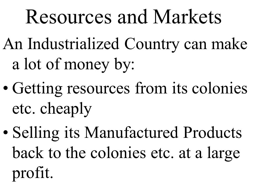 Resources and Markets An Industrialized Country can make a lot of money by: Getting resources from its colonies etc.