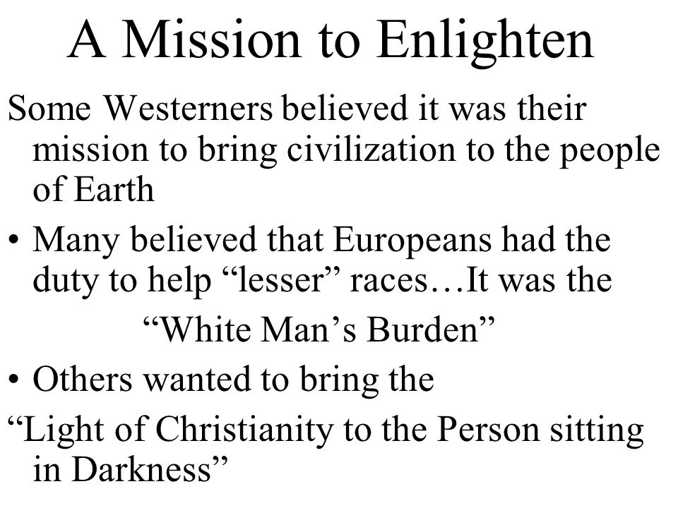 A Mission to Enlighten Some Westerners believed it was their mission to bring civilization to the people of Earth Many believed that Europeans had the duty to help lesser races…It was the White Man's Burden Others wanted to bring the Light of Christianity to the Person sitting in Darkness