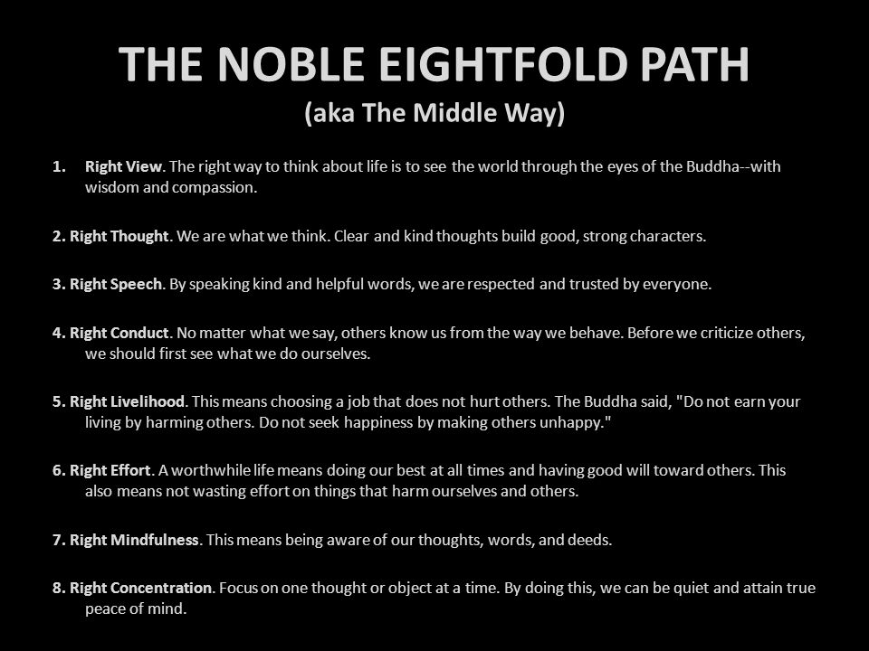 THE NOBLE EIGHTFOLD PATH (aka The Middle Way) 1.Right View. The right way to think about life is to see the world through the eyes of the Buddha--with