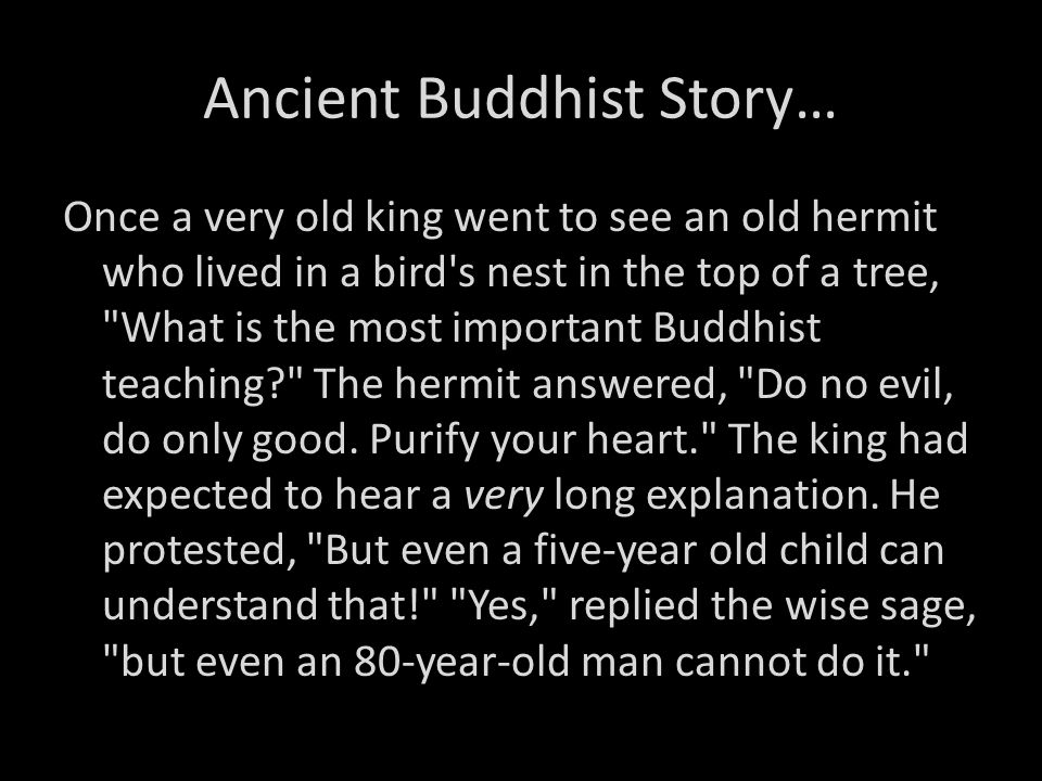Ancient Buddhist Story… Once a very old king went to see an old hermit who lived in a bird's nest in the top of a tree,
